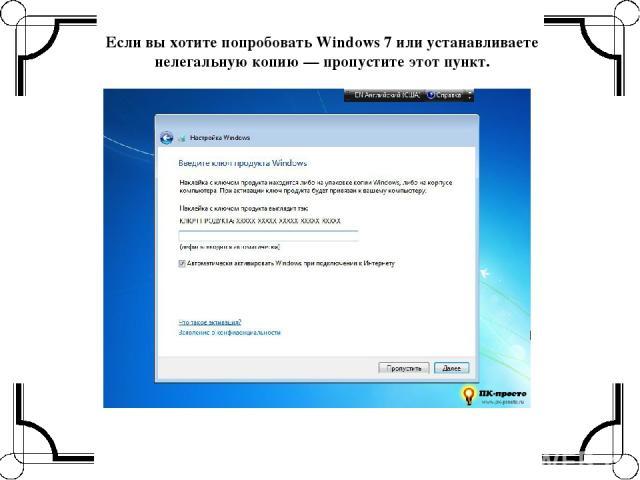 Если вы хотите попробовать Windows 7 или устанавливаете нелегальную копию — пропустите этот пункт.