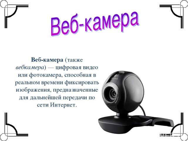 Веб-камера (также вебкамера)— цифровая видео или фотокамера, способная в реальном времени фиксировать изображения, предназначенные для дальнейшей передачи по сети Интернет.