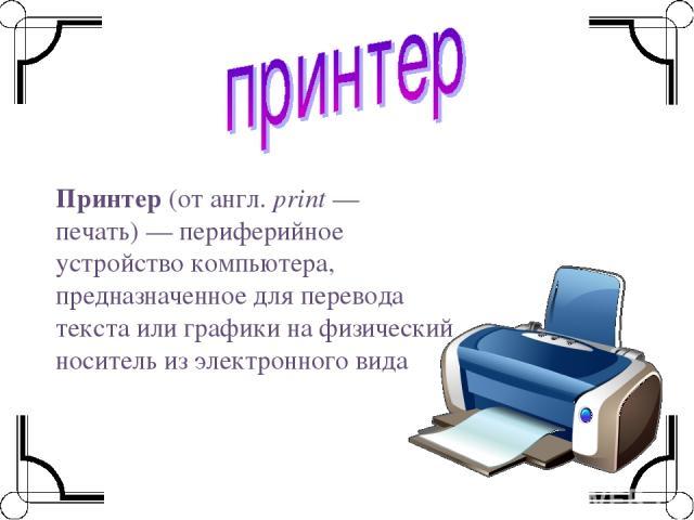 Принтер(отангл.print— печать)—периферийное устройствокомпьютера, предназначенное для перевода текста или графики на физический носитель из электронного вида