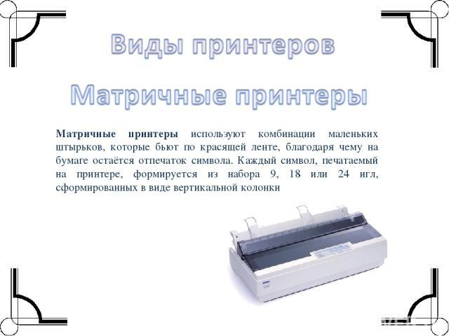 Матричные принтеры используют комбинации маленьких штырьков, которые бьют по красящей ленте, благодаря чему на бумаге остаётся отпечаток символа. Каждый символ, печатаемый на принтере, формируется из набора 9, 18 или 24 игл, сформированных в виде ве…