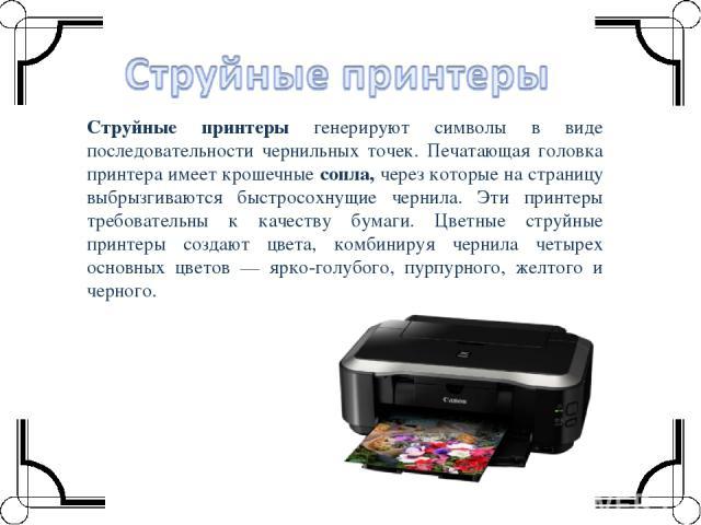 Струйные принтеры генерируют символы в виде последовательности чернильных точек. Печатающая головка принтера имеет крошечные сопла, через которые на страницу выбрызгиваются быстросохнущие чернила. Эти принтеры требовательны к качеству бумаги. Цветны…