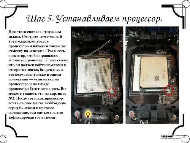 Шаг 5. Устанавливаем процессор. Для этого сначала отпускаем зажим. Смотрим помеченный треугольником уголок процессора и находим такую же отметку на «гнезде». Это и есть ориентир, чтобы правильно вставить процессор. Сразу скажу, что он должен войти н…