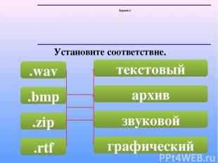 Задание 2 Установите соответствие. .wav .bmp .zip .rtf текстовый архив звуковой
