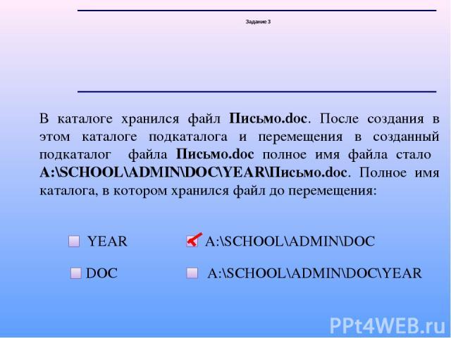Задание 3 В каталоге хранился файл Письмо.doc. После создания в этом каталоге подкаталога и перемещения в созданный подкаталог файла Письмо.doc полное имя файла стало А:\SCHOOL\ADMIN\DOC\YEAR\Письмо.doc. Полное имя каталога, в котором хранился файл …