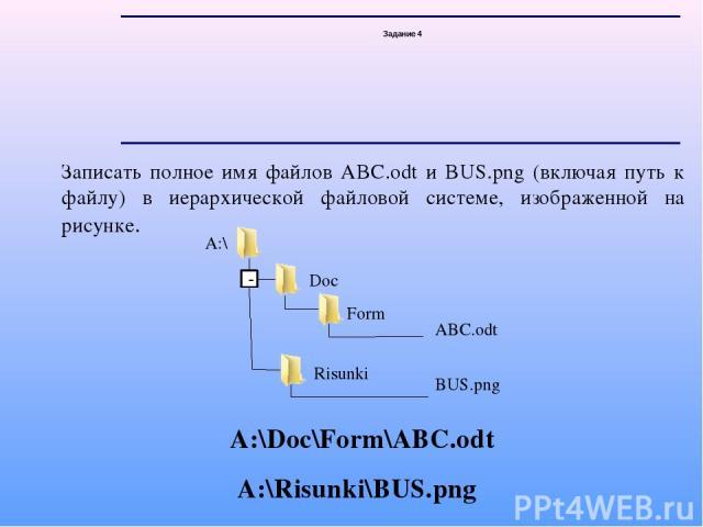 Задание 4 Записать полное имя файлов ABC.odt и BUS.png (включая путь к файлу) в иерархической файловой системе, изображенной на рисунке. А:\Doc\Form\ABC.odt А:\Risunki\BUS.png - A:\ Doc Form ABC.odt Risunki BUS.png