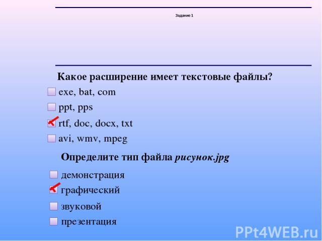 Задание 1 Какое расширение имеет текстовые файлы? exe, bat, com ppt, pps rtf, doc, docx, txt avi, wmv, mpeg Определите тип файла рисунок.jpg демонстрация графический звуковой презентация