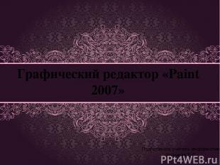 Графический редактор «Paint 2007» Подготовила учитель информатики Чугунная Е.С.