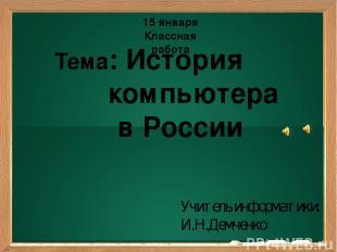 Подзаголовок Тема: История компьютера в России Учитель информатики: И.Н.Демченко