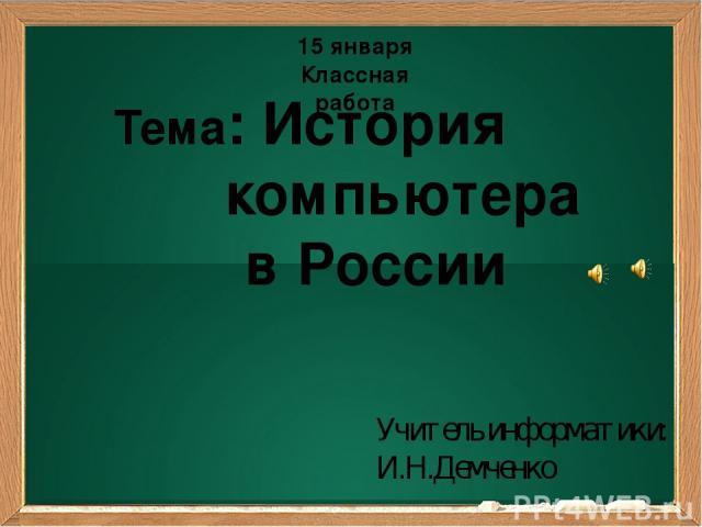 Подзаголовок Тема: История компьютера в России Учитель информатики: И.Н.Демченко 15 января Классная работа