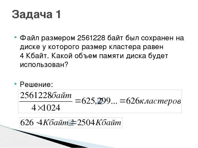 Файл размером 2561228 байт был сохранен на диске у которого размер кластера равен 4Кбайт. Какой объем памяти диска будет использован? Решение: Задача 1