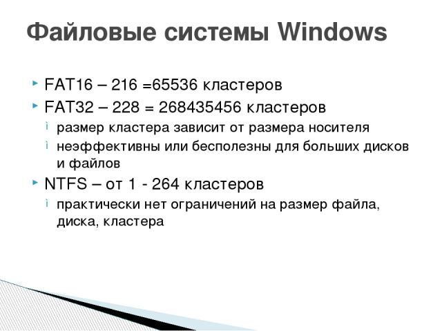 FAT16 – 216 =65536 кластеров FAT32 – 228 = 268435456 кластеров размер кластера зависит от размера носителя неэффективны или бесполезны для больших дисков и файлов NTFS – от 1 - 264 кластеров практически нет ограничений на размер файла, диска, класте…