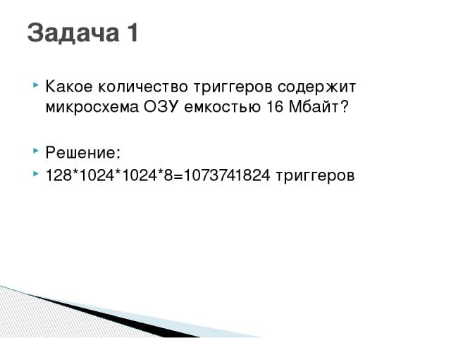 Какое количество триггеров содержит микросхема ОЗУ емкостью 16 Мбайт? Решение: 128*1024*1024*8=1073741824 триггеров Задача 1