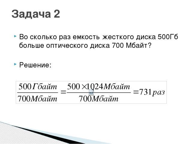 Во сколько раз емкость жесткого диска 500Гб больше оптического диска 700 Мбайт? Решение: Задача 2