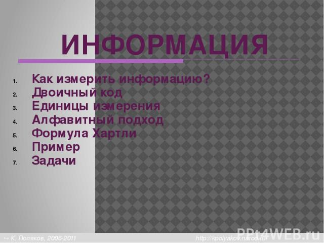 Единицы измерения 1 байт (bytе) – это объем компьютерной памяти, который имеет индивидуальный адрес. Примеры из истории: 1 байт = 4 бита 1 байт = 6 бит 1 байт = 12 бит Сейчас обычно: 1 байт = 8 бит К. Поляков, 2006-2011 http://kpolyakov.narod.ru