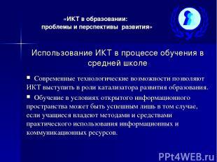 «ИКТ в образовании: проблемы и перспективы развития» Использование ИКТ в процесс
