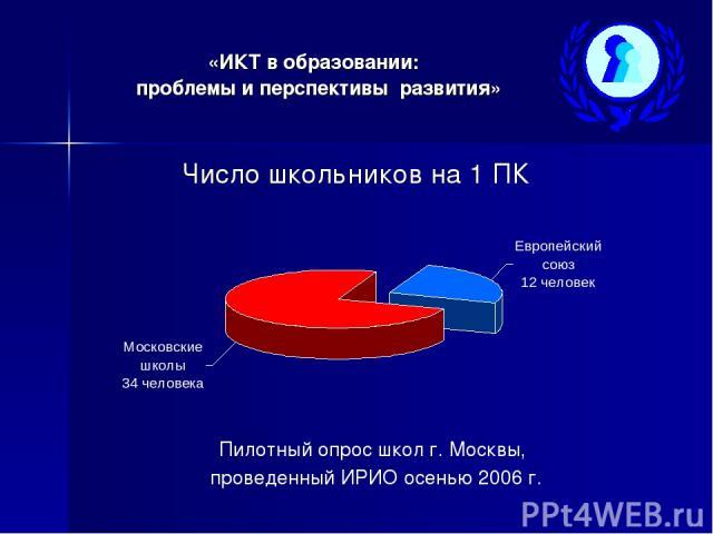 «ИКТ в образовании: проблемы и перспективы развития» Число школьников на 1 ПК Пилотный опрос школ г. Москвы, проведенный ИРИО осенью 2006г.