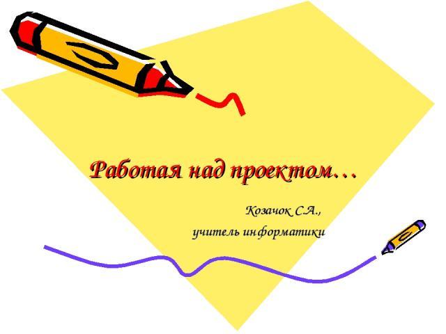 Работая над проектом… Козачок С.А., учитель информатики