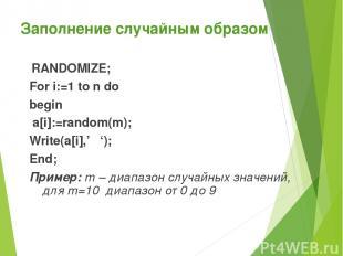 Заполнение случайным образом RANDOMIZE; For i:=1 to n do begin a[i]:=random(m);