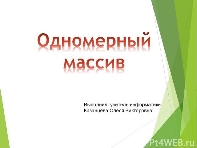 Выполнил: учитель информатики Казанцева Олеся Викторовна