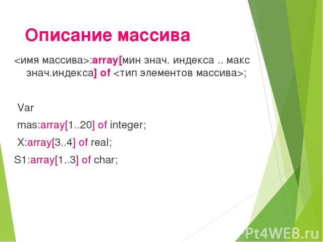 Описание массива :array[мин знач. индекса .. макс знач.индекса] of ; Var mas:array[1..20] of integer; X:array[3..4] of real; S1:array[1..3] of char;