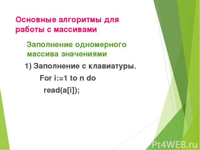 Основные алгоритмы для работы с массивами Заполнение одномерного массива значениями 1) Заполнение с клавиатуры. For i:=1 to n do read(a[i]);
