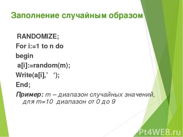 Заполнение случайным образом RANDOMIZE; For i:=1 to n do begin a[i]:=random(m); Write(a[i],' '); End; Пример: m – диапазон случайных значений, для m=10 диапазон от 0 до 9