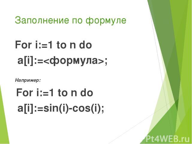 Заполнение по формуле For i:=1 to n do a[i]:=; Например: For i:=1 to n do a[i]:=sin(i)-cos(i);