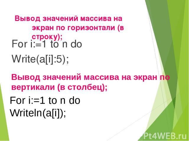 Вывод значений массива на экран по горизонтали (в строку); For i:=1 to n do Write(a[i]:5); Вывод значений массива на экран по вертикали (в столбец); For i:=1 to n do Writeln(a[i]);