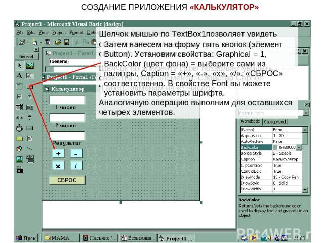 """СОЗДАНИЕ ПРИЛОЖЕНИЯ «КАЛЬКУЛЯТОР» Щелчок мышью по TextBox1позволяет увидеть свойства этого элемента в окне свойств. В свойстве Text сотрем «Text1». Щелчок по элементу Label позволяет увидеть свойства этого элемента. Свойство Caption """"Label1"""" заменим…"""