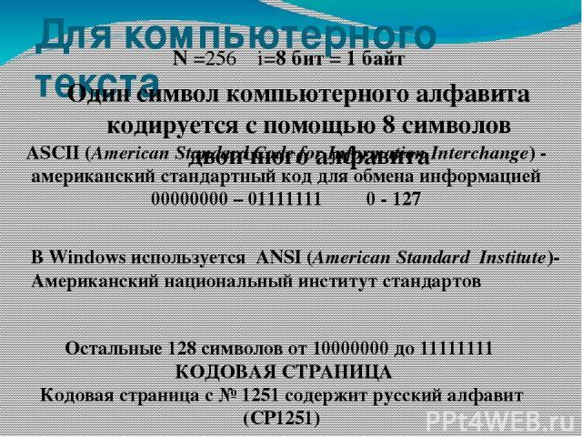 Для компьютерного текста N =256 i=8 бит = 1 байт Один символ компьютерного алфавита кодируется с помощью 8 символов двоичного алфавита ASCII(American Standard Code for Information Interchange)- американский стандартный код для обмена информацией 0…