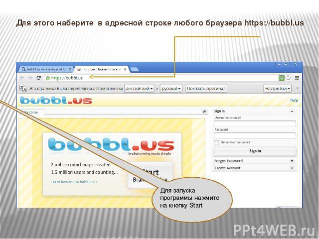 Для этого наберите в адресной строке любого браузера https://bubbl.us Для запуска программы нажмите на кнопку Start
