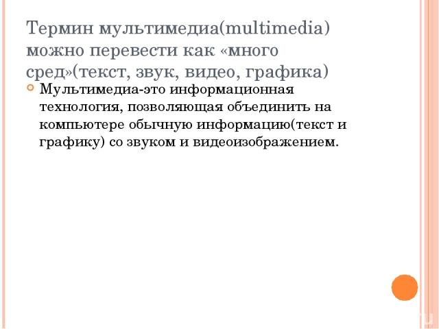 Термин мультимедиа(multimedia) можно перевести как «много сред»(текст, звук, видео, графика) Мультимедиа-это информационная технология, позволяющая объединить на компьютере обычную информацию(текст и графику) со звуком и видеоизображением.
