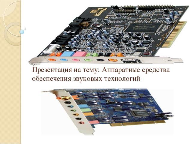 Презентация на тему: Аппаратные средства обеспечения звуковых технологий