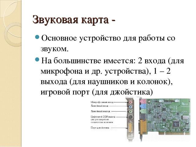 Звуковая карта - Основное устройство для работы со звуком. На большинстве имеется: 2 входа (для микрофона и др. устройства), 1 – 2 выхода (для наушников и колонок), игровой порт (для джойстика)