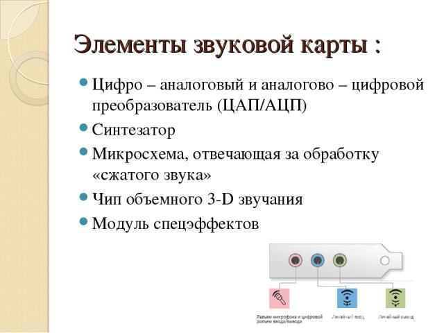 Элементы звуковой карты : Цифро – аналоговый и аналогово – цифровой преобразователь (ЦАП/АЦП) Синтезатор Микросхема, отвечающая за обработку «сжатого звука» Чип объемного 3-D звучания Модуль спецэффектов
