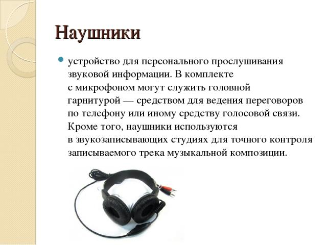 Наушники устройство для персонального прослушивания звуковой информации. В комплекте смикрофономмогут служитьголовной гарнитурой— средством для ведения переговоров потелефонуили иному средству голосовой связи. Кроме того, наушники используются…