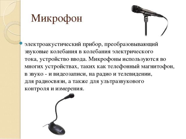 Микрофон электроакустический прибор, преобразовывающий звуковыеколебания вколебания электрического тока,устройство ввода. Микрофоны используются во многих устройствах, таких кактелефонный магнитофон, взвуко -ивидеозаписи, нарадиоителевиден…