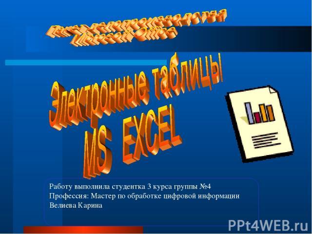Работу выполнила студентка 3 курса группы №4 Профессия: Мастер по обработке цифровой информации Велиева Карина