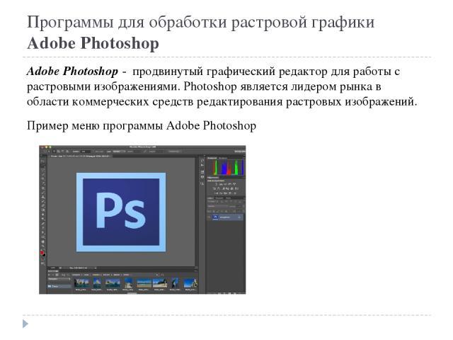 Программы для обработки растровой графики Adobe Photoshop Adobe Photoshop - продвинутый графический редактор для работы с растровыми изображениями. Photoshop является лидером рынка в области коммерческих средств редактирования растровых изображений.…