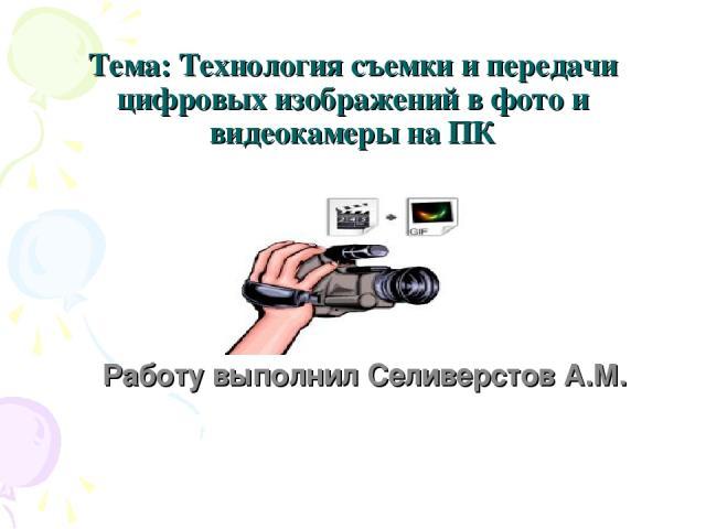 Тема: Технология съемки и передачи цифровых изображений в фото и видеокамеры на ПК Работу выполнил Селиверстов А.М.