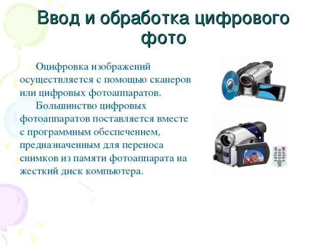 Ввод и обработка цифрового фото Оцифровка изображений осуществляется с помощью сканеров или цифровых фотоаппаратов. Большинство цифровых фотоаппаратов поставляется вместе с программным обеспечением, предназначенным для переноса снимков из памяти фот…