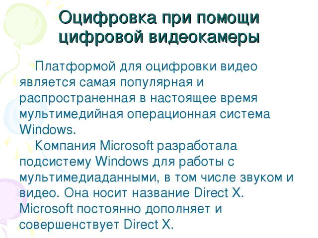 Оцифровка при помощи цифровой видеокамеры Платформой для оцифровки видео является самая популярная и распространенная в настоящее время мультимедийная операционная система Windows. Компания Microsoft разработала подсистему Windows для работы с мульт…