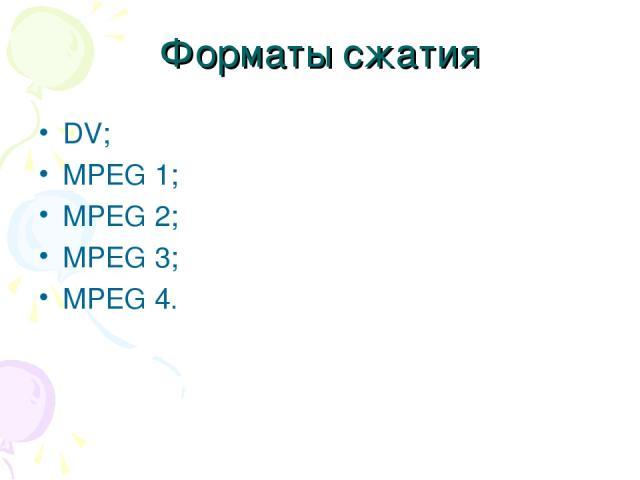 Форматы сжатия DV; MPEG 1; MPEG 2; MPEG 3; MPEG 4.