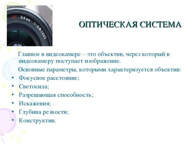 ОПТИЧЕСКАЯ СИСТЕМА Главное в видеокамере – это объектив, через который в видеокамеру поступает изображение. Основные параметры, которыми характеризуется объектив: Фокусное расстояние; Светосила; Разрешающая способность; Искажения; Глубина резкости; …