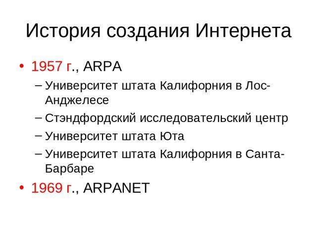 История создания Интернета 1957 г., ARPA Университет штата Калифорния в Лос-Анджелесе Стэндфордский исследовательский центр Университет штата Юта Университет штата Калифорния в Санта-Барбаре 1969 г., ARPANET