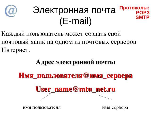 Электронная почта (E-mail) Каждый пользователь может создать свой почтовый ящик на одном из почтовых серверов Интернет. Адрес электронной почты Имя_пользователя@имя_сервера User_name@mtu_net.ru имя пользователя имя сервера Протоколы: POP3 SMTP