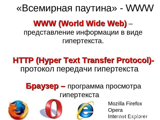 «Всемирная паутина» - WWW WWW (World Wide Web) – представление информации в виде гипертекста. HTTP (Hyper Text Transfer Protocol)- протокол передачи гипертекста Браузер – программа просмотра гипертекста Mozilla Firefox Opera Internet Explorer