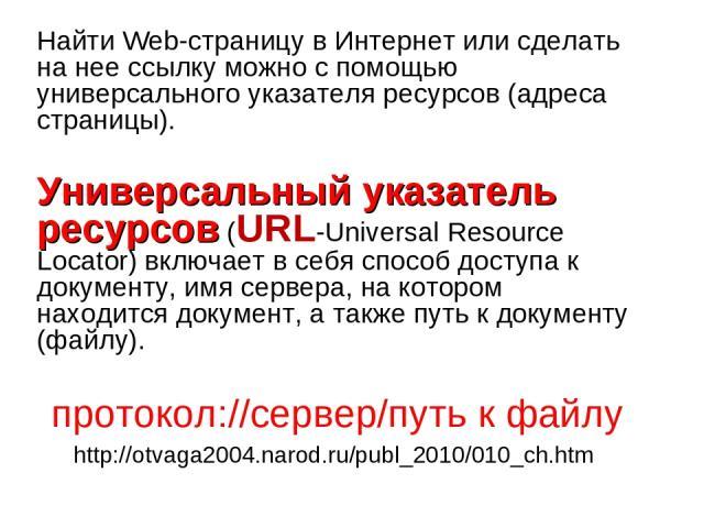 Найти Web-страницу в Интернет или сделать на нее ссылку можно с помощью универсального указателя ресурсов (адреса страницы). Универсальный указатель ресурсов (URL-Universal Resource Locator) включает в себя способ доступа к документу, имя сервера, н…
