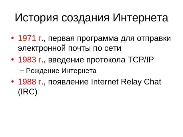 История создания Интернета 1971 г., первая программа для отправки электронной почты по сети 1983 г., введение протокола TCP/IP Рождение Интернета 1988 г., появление Internet Relay Chat (IRC)
