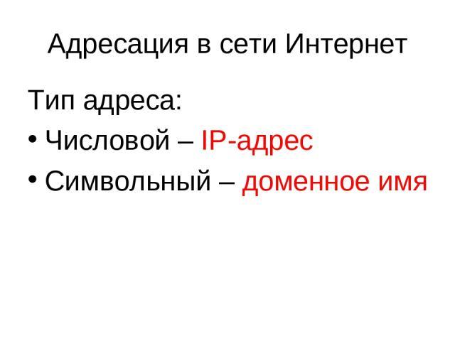 Тип адреса: Числовой – IP-адрес Символьный – доменное имя Адресация в сети Интернет